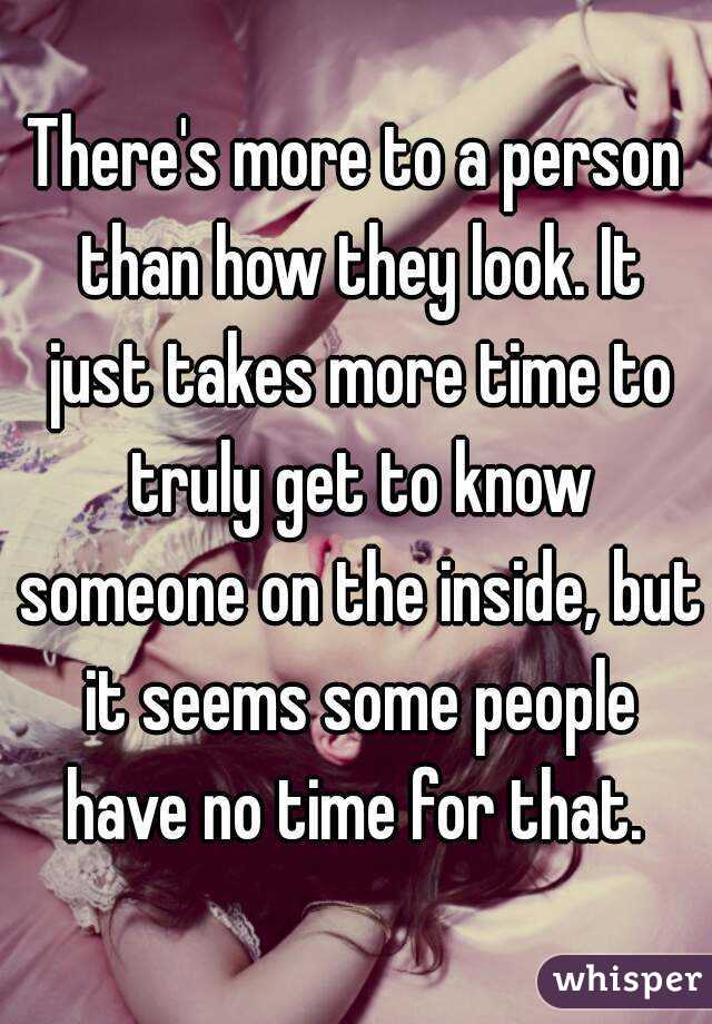 There's more to a person than how they look. It just takes more time to truly get to know someone on the inside, but it seems some people have no time for that.