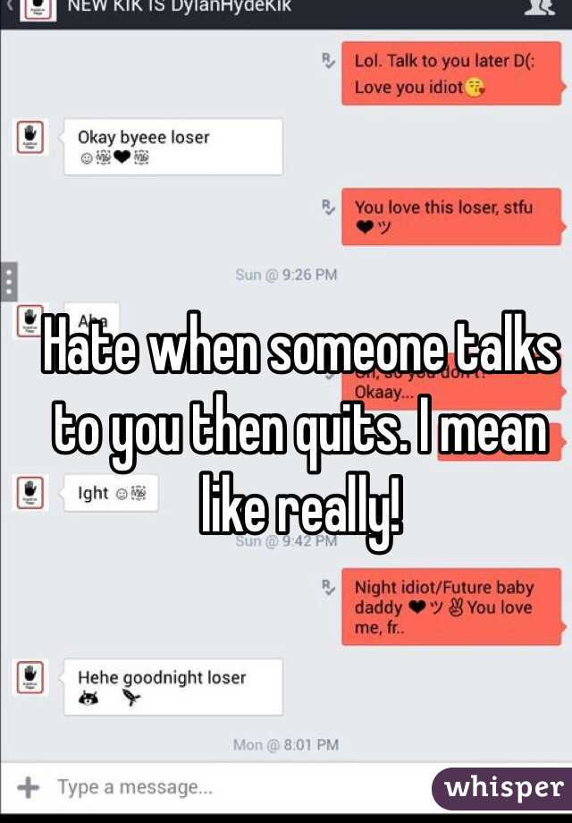 Hate when someone talks to you then quits. I mean like really!