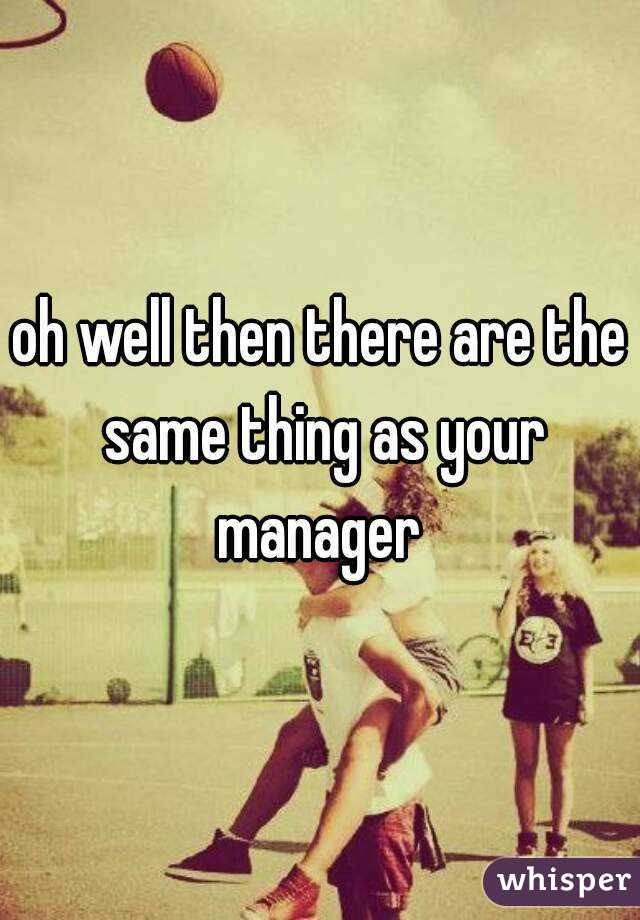 oh well then there are the same thing as your manager