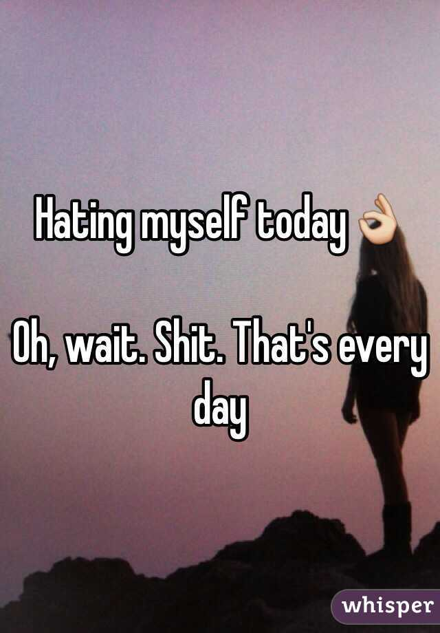 Hating myself today👌  Oh, wait. Shit. That's every day