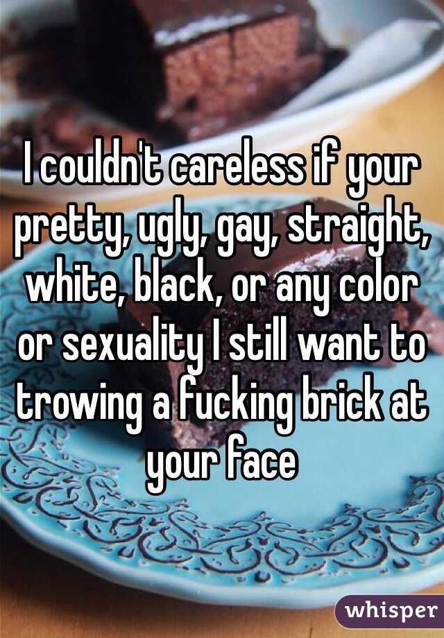 I couldn't careless if your pretty, ugly, gay, straight, white, black, or any color or sexuality I still want to trowing a fucking brick at your face