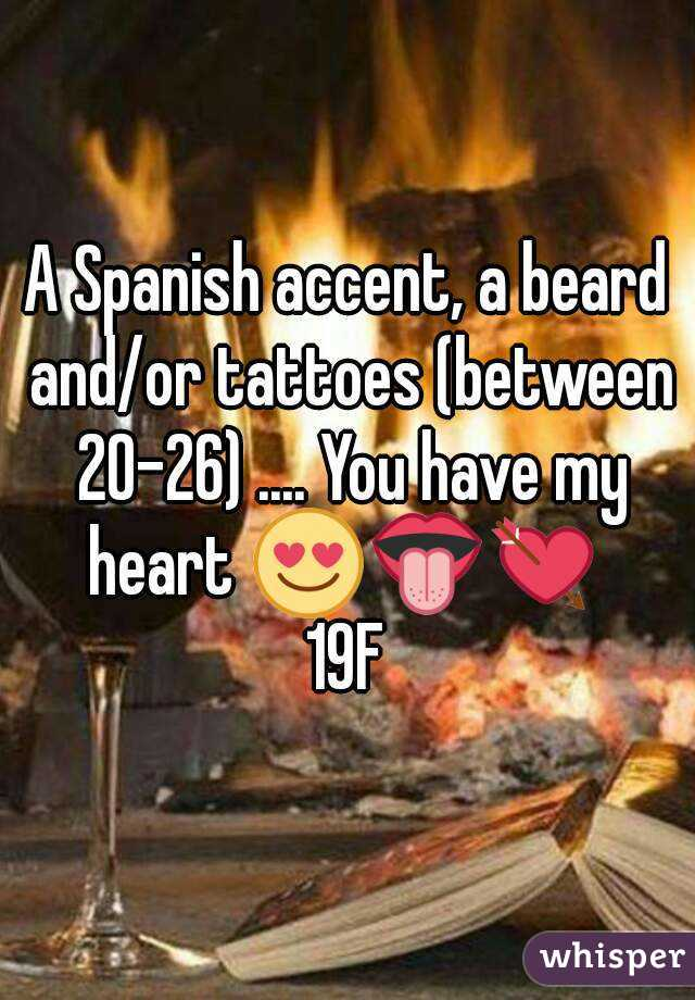 A Spanish accent, a beard and/or tattoes (between 20-26) .... You have my heart 😍👅💘  19F