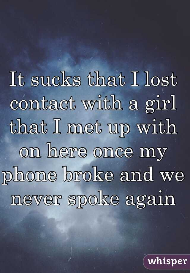 It sucks that I lost contact with a girl that I met up with on here once my phone broke and we never spoke again