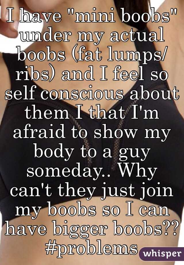 """I have """"mini boobs"""" under my actual boobs (fat lumps/ribs) and I feel so self conscious about them I that I'm afraid to show my body to a guy someday.. Why can't they just join my boobs so I can have bigger boobs?? #problems"""