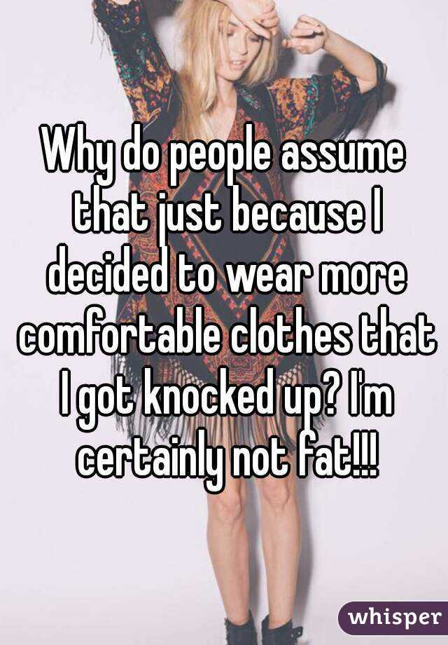Why do people assume that just because I decided to wear more comfortable clothes that I got knocked up? I'm certainly not fat!!!