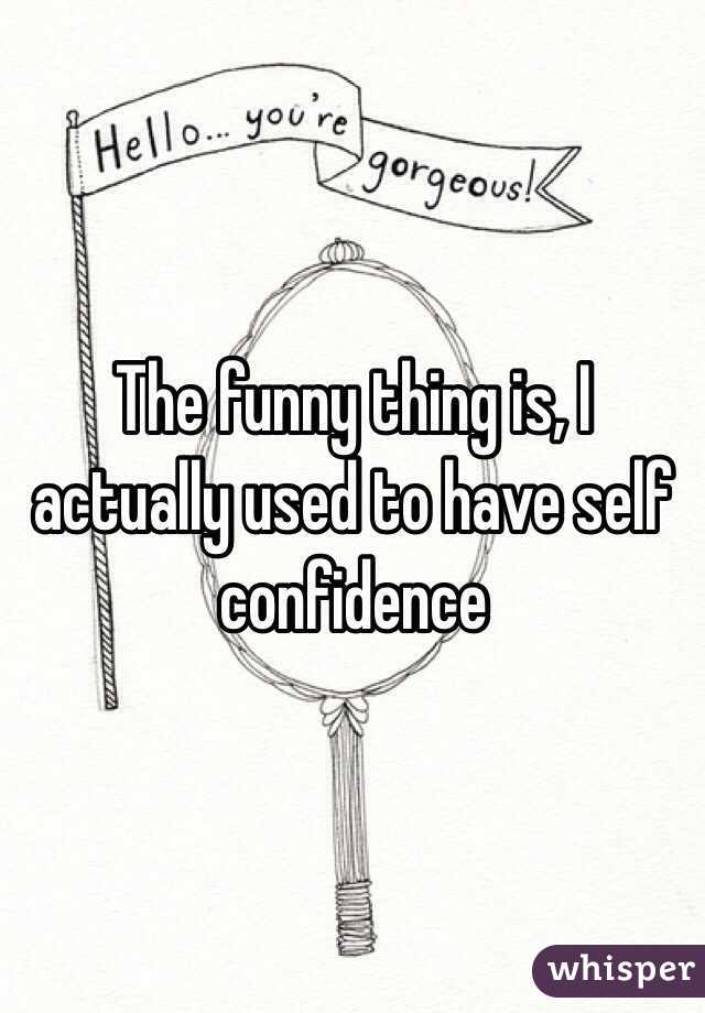 The funny thing is, I actually used to have self confidence
