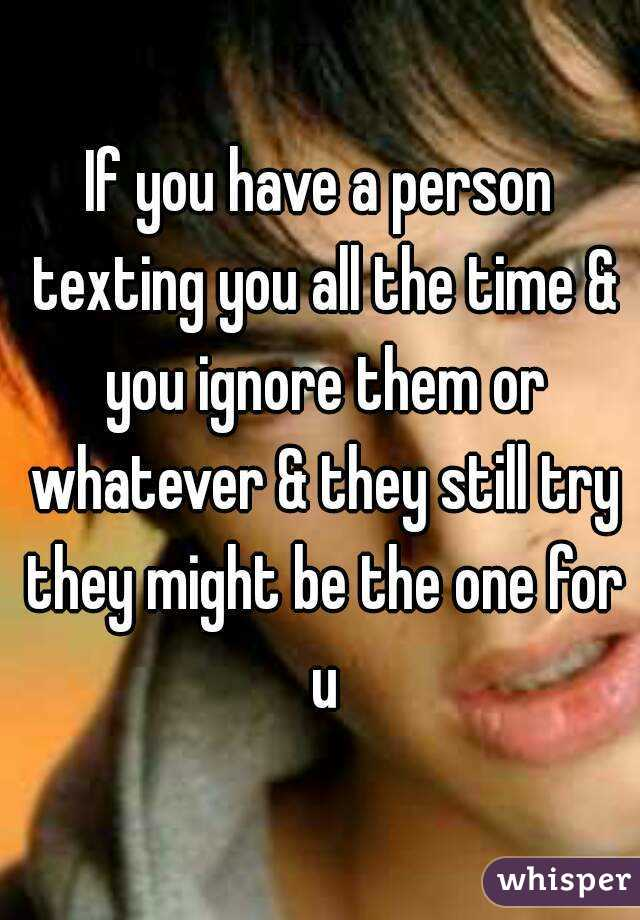 If you have a person texting you all the time & you ignore them or whatever & they still try they might be the one for u