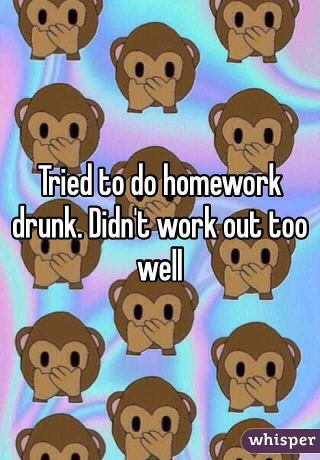 Tried to do homework drunk. Didn't work out too well