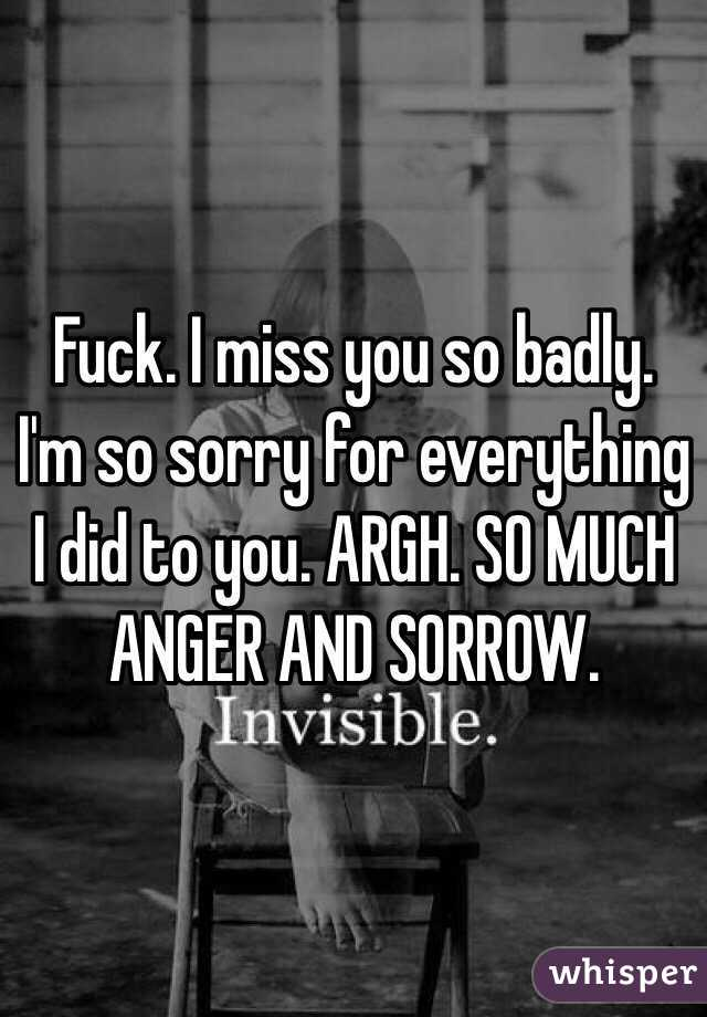 Fuck. I miss you so badly. I'm so sorry for everything I did to you. ARGH. SO MUCH ANGER AND SORROW.