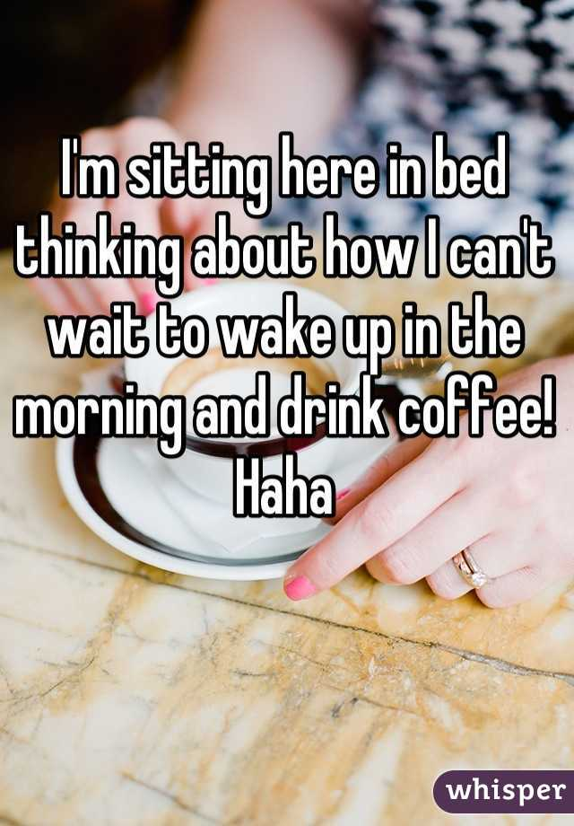 I'm sitting here in bed thinking about how I can't wait to wake up in the morning and drink coffee! Haha