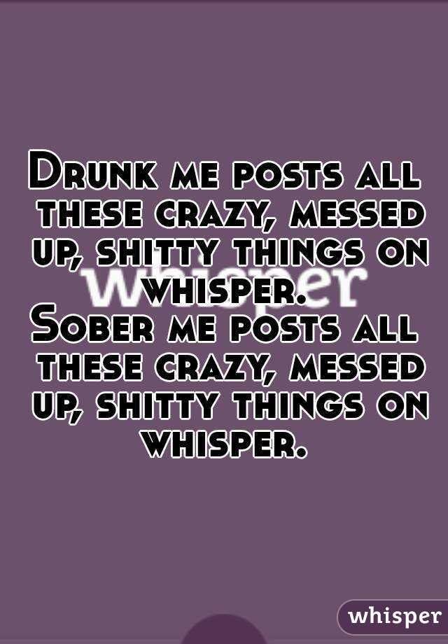 Drunk me posts all these crazy, messed up, shitty things on whisper.  Sober me posts all these crazy, messed up, shitty things on whisper.
