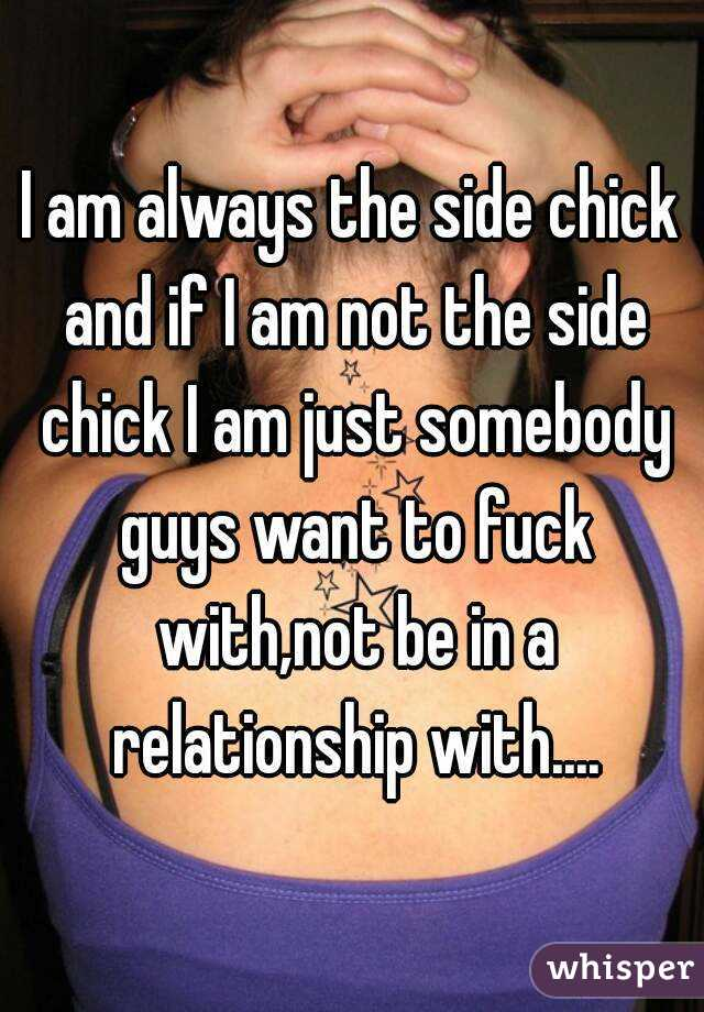I am always the side chick and if I am not the side chick I am just somebody guys want to fuck with,not be in a relationship with....