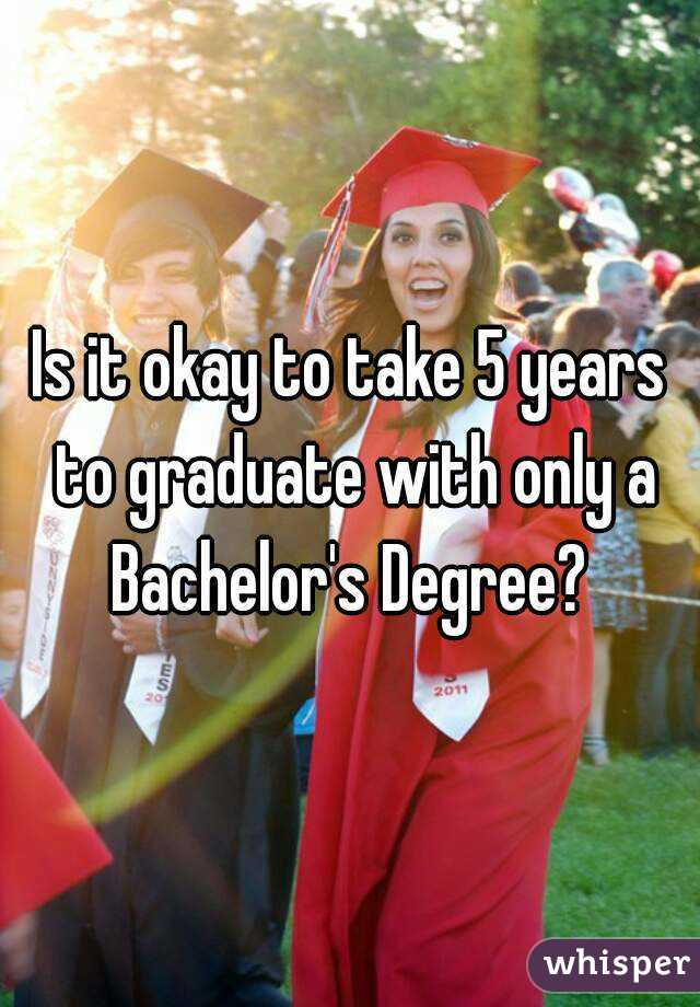 Is it okay to take 5 years to graduate with only a Bachelor's Degree?