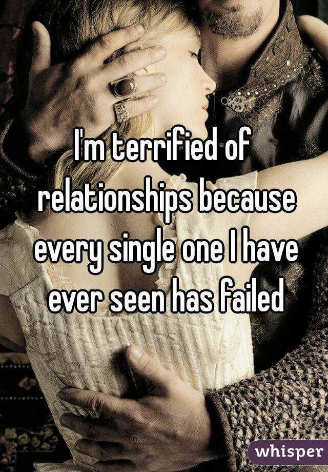I'm terrified of relationships because every single one I have ever seen has failed