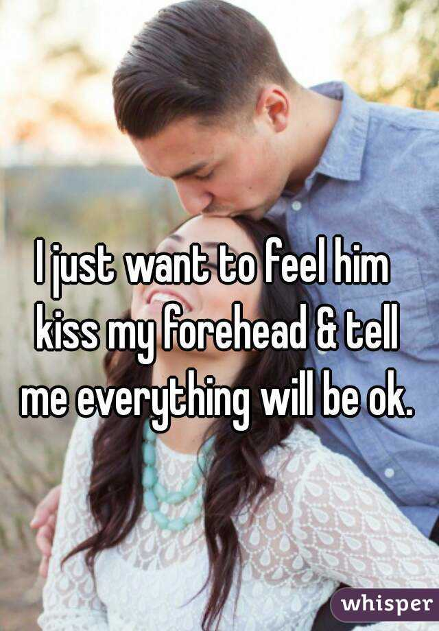 I just want to feel him kiss my forehead & tell me everything will be ok.