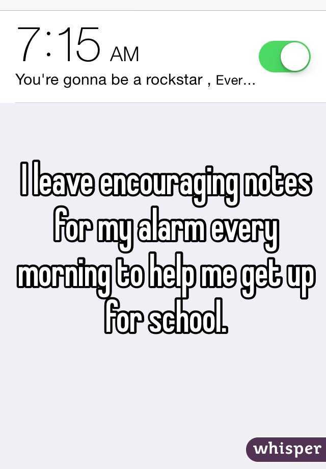 I leave encouraging notes for my alarm every morning to help me get up for school.