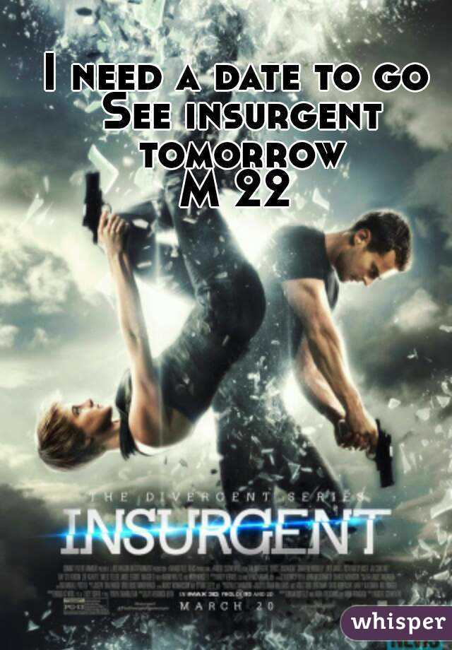 I need a date to go See insurgent tomorrow M 22