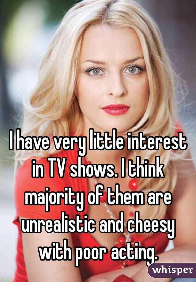I have very little interest in TV shows. I think majority of them are unrealistic and cheesy with poor acting.