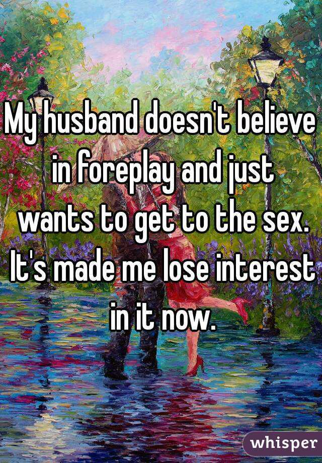 My husband doesn't believe in foreplay and just wants to get to the sex. It's made me lose interest in it now.