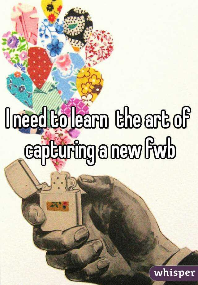 I need to learn  the art of capturing a new fwb