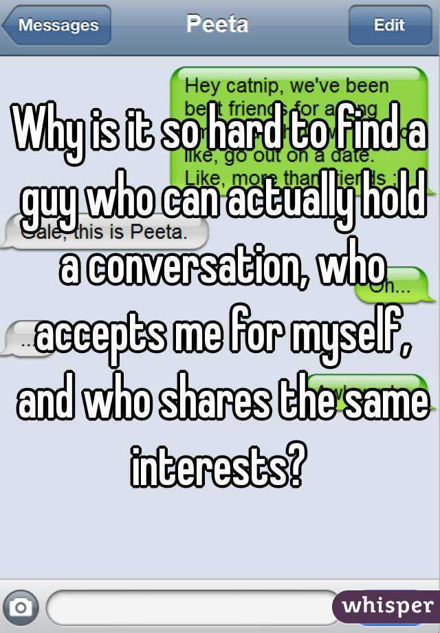 Why is it so hard to find a guy who can actually hold a conversation, who accepts me for myself, and who shares the same interests?