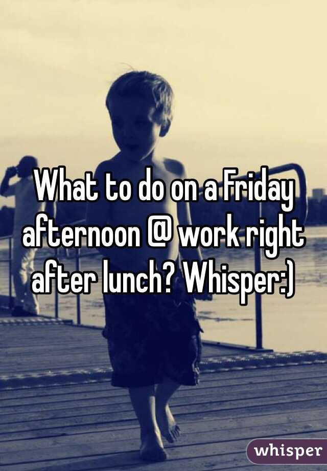 What to do on a Friday afternoon @ work right after lunch? Whisper:)