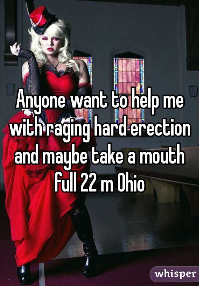 Anyone want to help me with raging hard erection and maybe take a mouth full 22 m Ohio