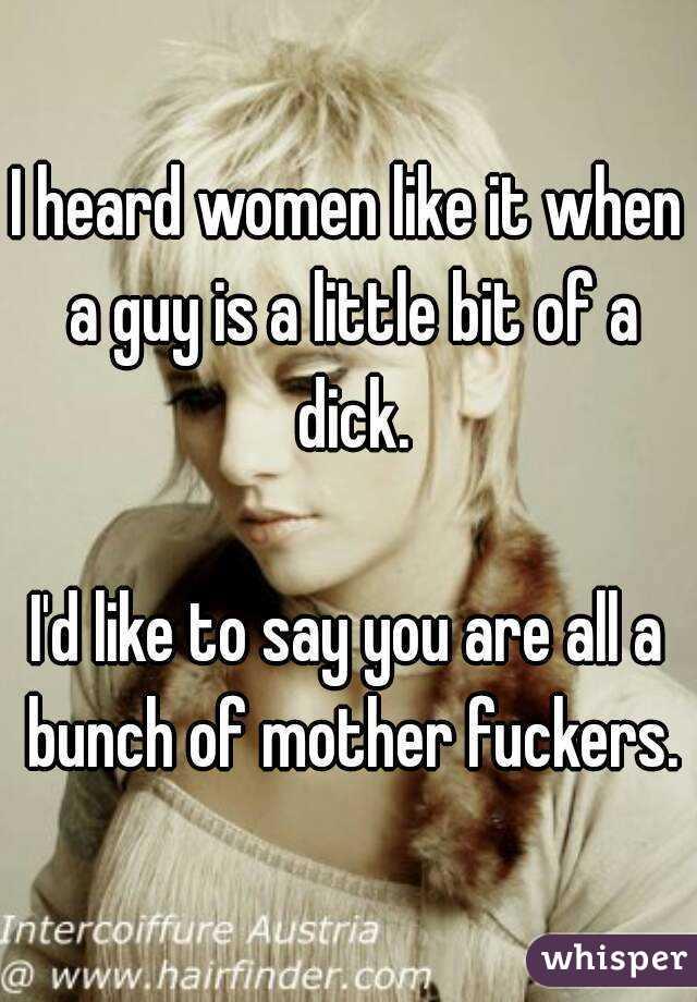 I heard women like it when a guy is a little bit of a dick.  I'd like to say you are all a bunch of mother fuckers.