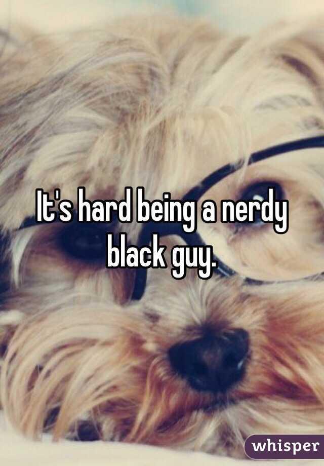 It's hard being a nerdy black guy.