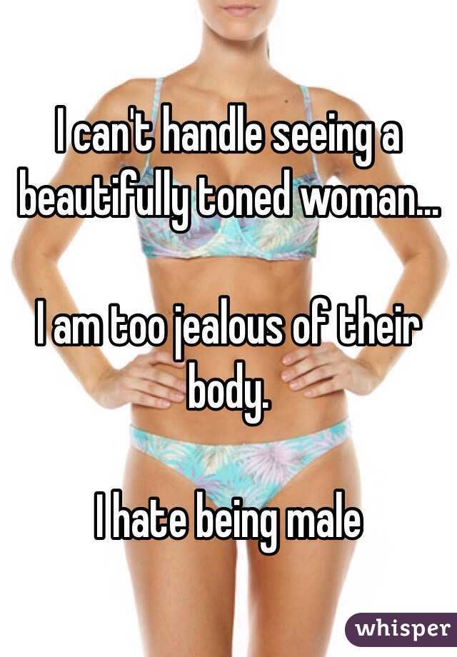 I can't handle seeing a beautifully toned woman...  I am too jealous of their body.  I hate being male