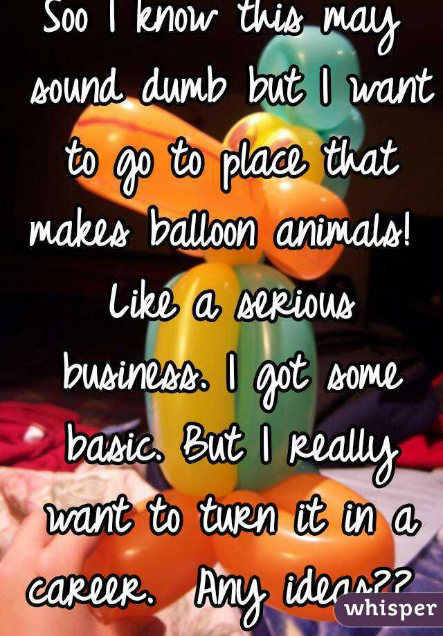 Soo I know this may sound dumb but I want to go to place that makes balloon animals!  Like a serious business. I got some basic. But I really want to turn it in a career.  Any ideas??