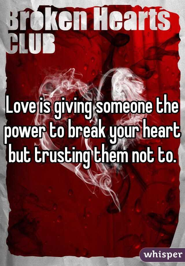 Love is giving someone the power to break your heart but trusting them not to.