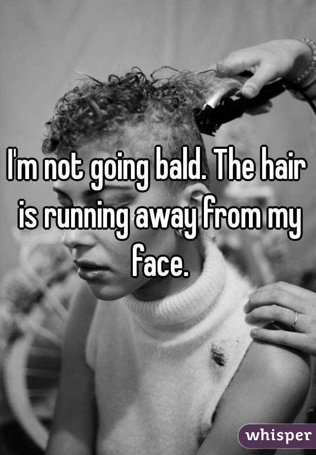 I'm not going bald. The hair is running away from my face.