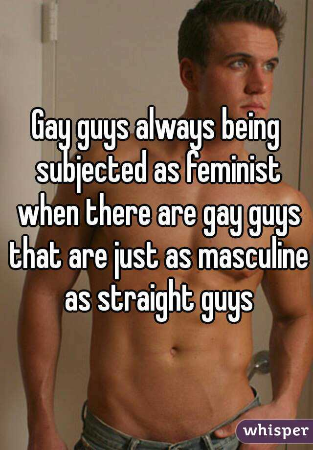 Gay guys always being subjected as feminist when there are gay guys that are just as masculine as straight guys