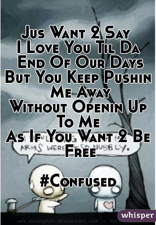Jus Want 2 Say  I Love You Til Da End Of Our Days But You Keep Pushin Me Away Without Openin Up To Me  As If You Want 2 Be Free  #Confused