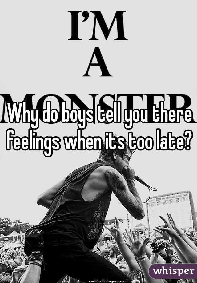 Why do boys tell you there feelings when its too late?
