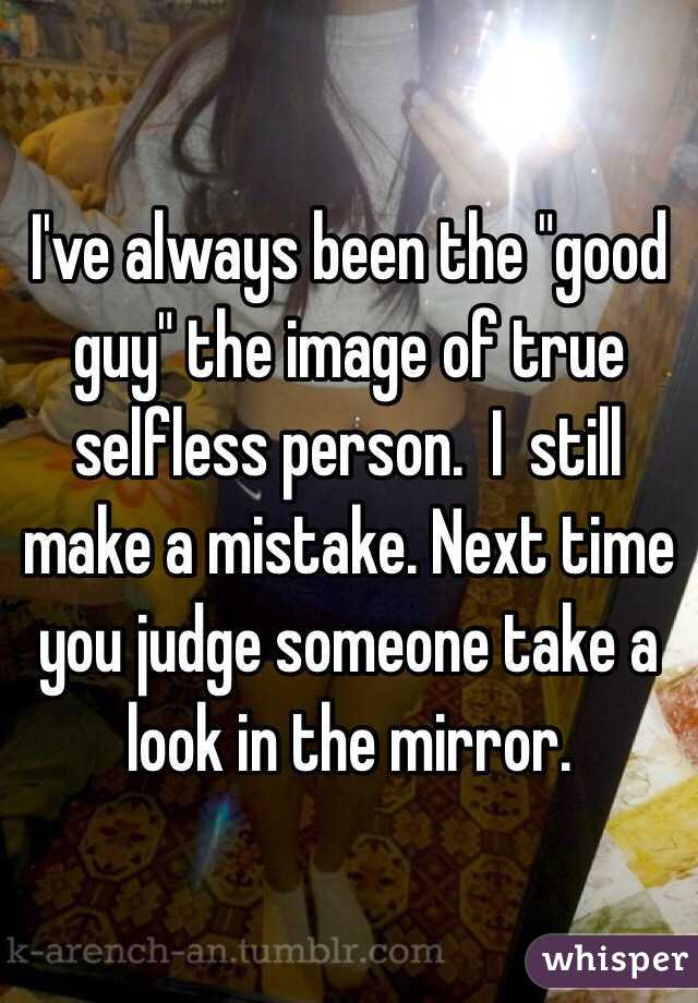 """I've always been the """"good guy"""" the image of true selfless person.  I  still make a mistake. Next time you judge someone take a look in the mirror."""