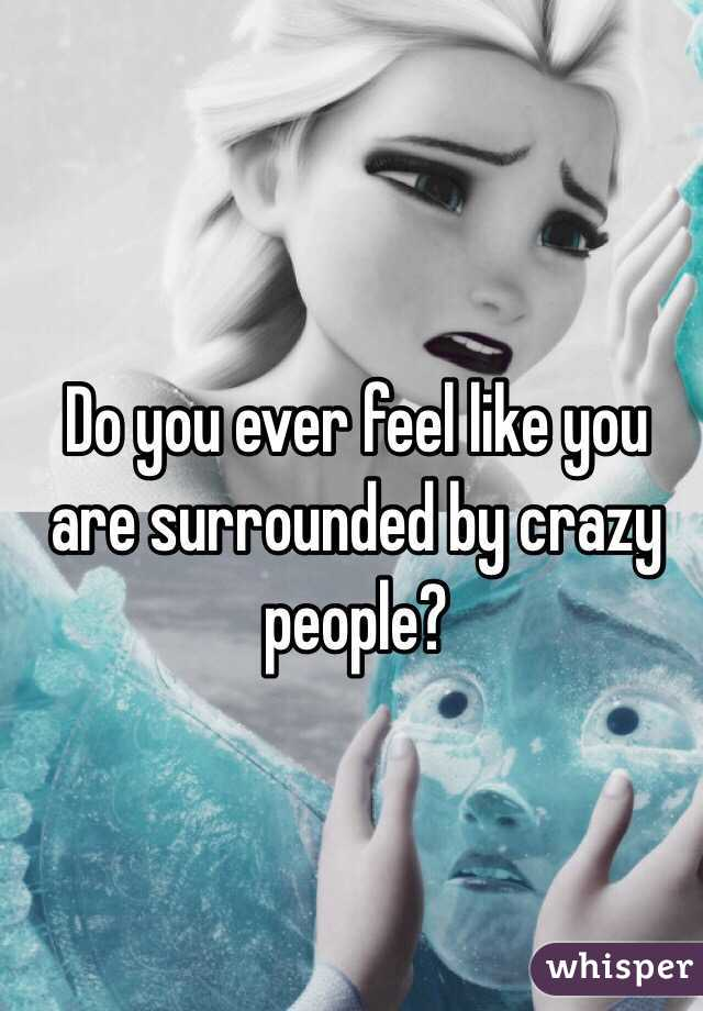 Do you ever feel like you are surrounded by crazy people?