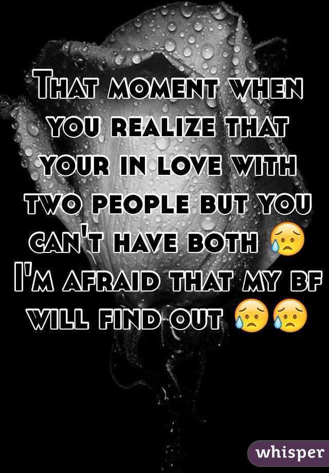 That moment when you realize that your in love with two people but you can't have both 😥 I'm afraid that my bf will find out 😥😥