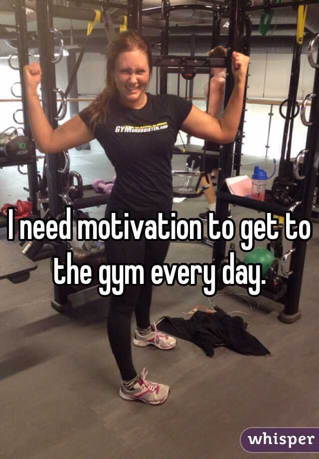 I need motivation to get to the gym every day.