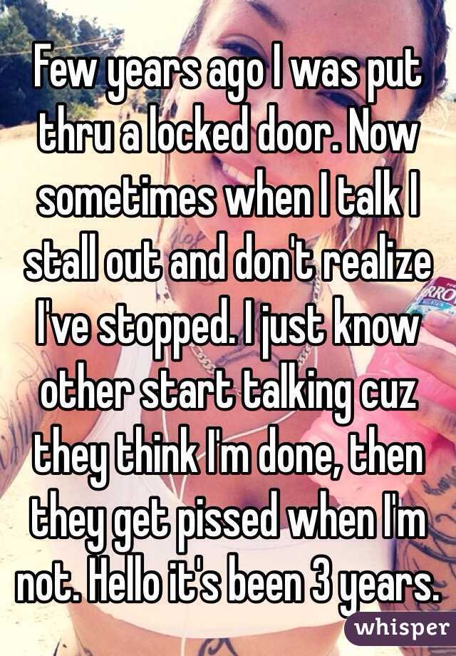 Few years ago I was put thru a locked door. Now sometimes when I talk I stall out and don't realize I've stopped. I just know other start talking cuz they think I'm done, then they get pissed when I'm not. Hello it's been 3 years.