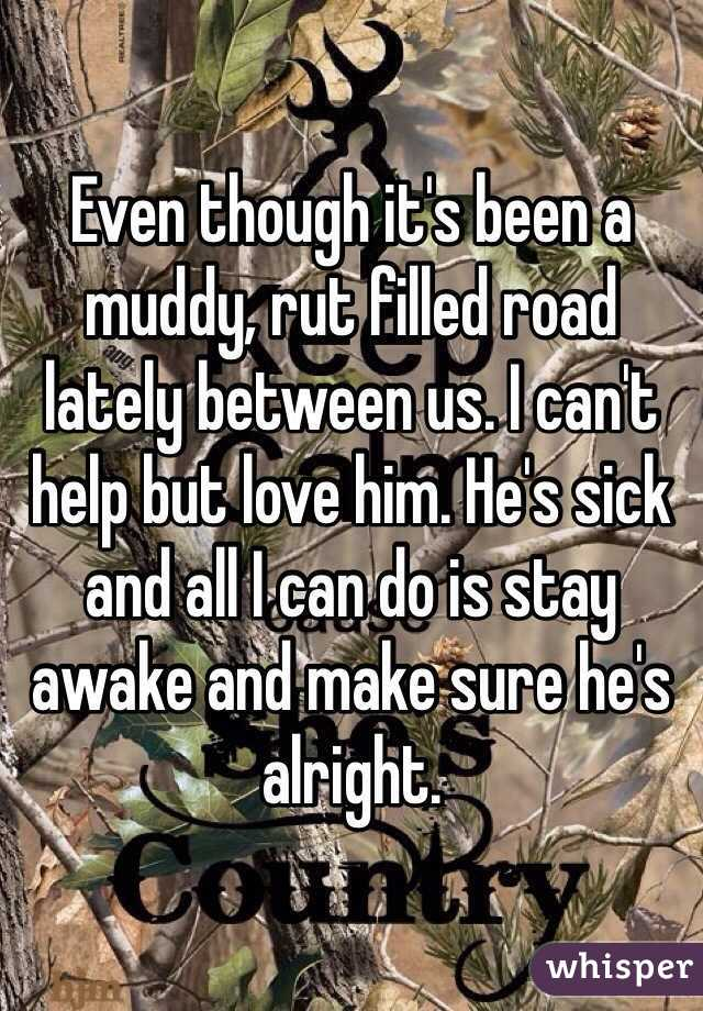 Even though it's been a muddy, rut filled road lately between us. I can't help but love him. He's sick and all I can do is stay awake and make sure he's alright.