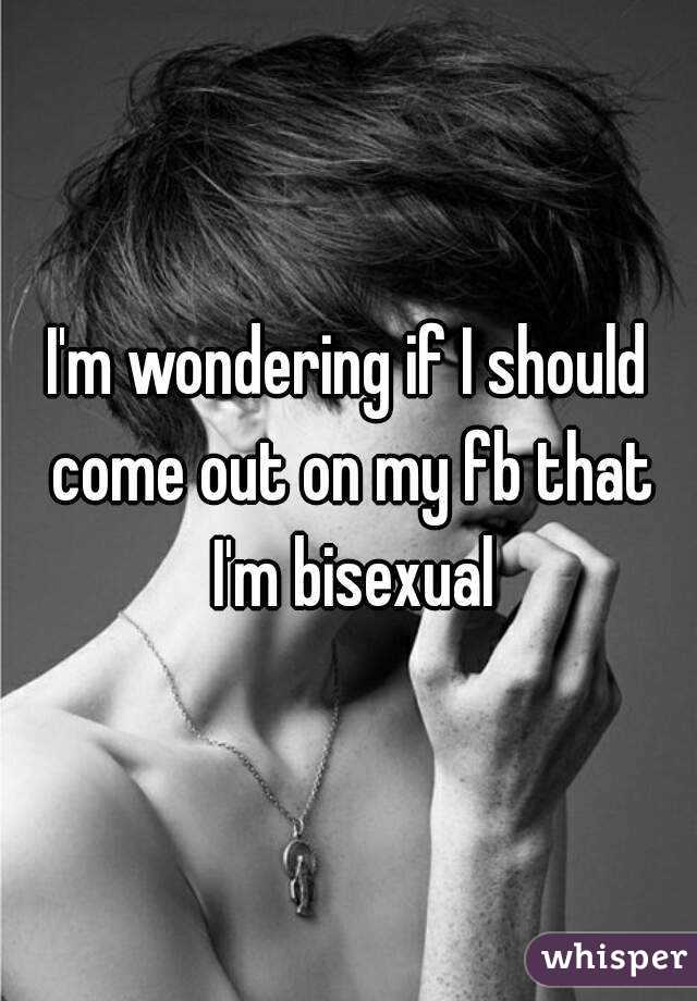 I'm wondering if I should come out on my fb that I'm bisexual