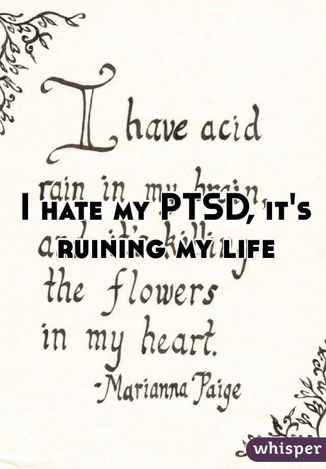 I hate my PTSD, it's ruining my life
