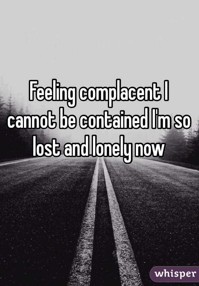 Feeling complacent I cannot be contained I'm so lost and lonely now
