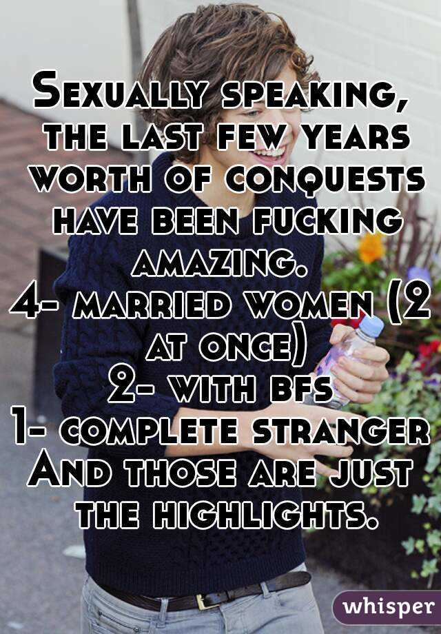 Sexually speaking, the last few years worth of conquests have been fucking amazing.  4- married women (2 at once) 2- with bfs 1- complete stranger And those are just the highlights.