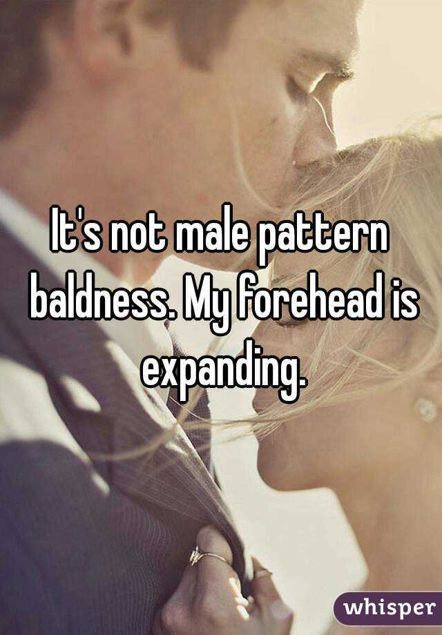 It's not male pattern baldness. My forehead is expanding.