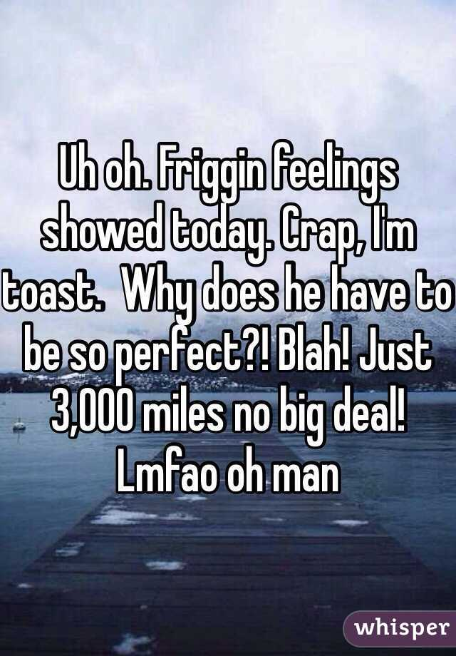 Uh oh. Friggin feelings showed today. Crap, I'm toast.  Why does he have to be so perfect?! Blah! Just 3,000 miles no big deal! Lmfao oh man
