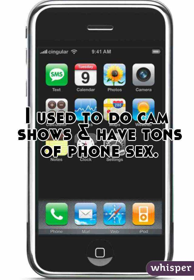 I used to do cam shows & have tons of phone sex.