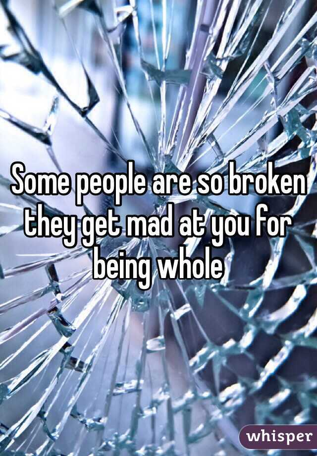 Some people are so broken they get mad at you for being whole